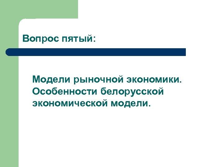 Вопрос пятый: Модели рыночной экономики. Особенности белорусской экономической модели.
