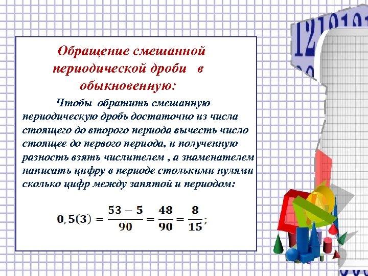 Обращение смешанной периодической дроби в. обыкновенную: Чтобы обратить смешанную периодическую дробь достаточно из числа