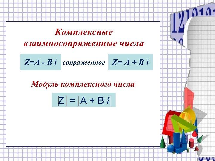 Комплексные взаимносопряженные числа Z=А - В i сопряженное Z= А + В i Модуль
