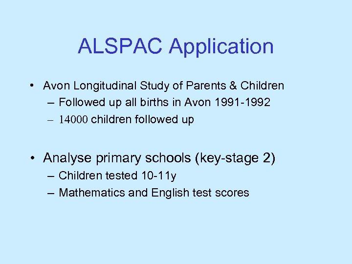 ALSPAC Application • Avon Longitudinal Study of Parents & Children – Followed up all