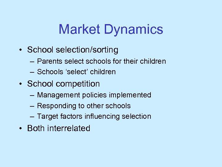 Market Dynamics • School selection/sorting – Parents select schools for their children – Schools
