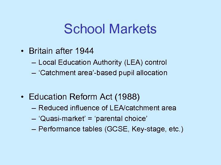 School Markets • Britain after 1944 – Local Education Authority (LEA) control – 'Catchment