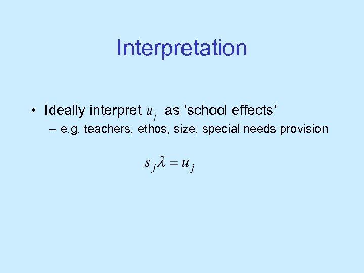 Interpretation • Ideally interpret as 'school effects' – e. g. teachers, ethos, size, special