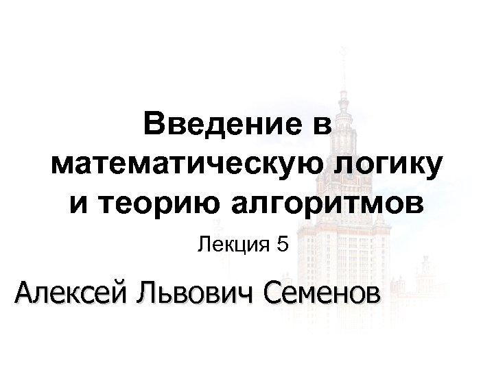 Введение в математическую логику и теорию алгоритмов Лекция 5 Алексей Львович Семенов 1 3/18/2018