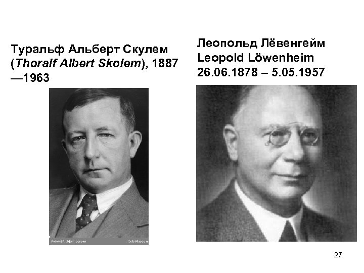 Туральф Альберт Скулем (Thoralf Albert Skolem), 1887 — 1963 Леопольд Лёвенгейм Leopold Löwenheim 26.