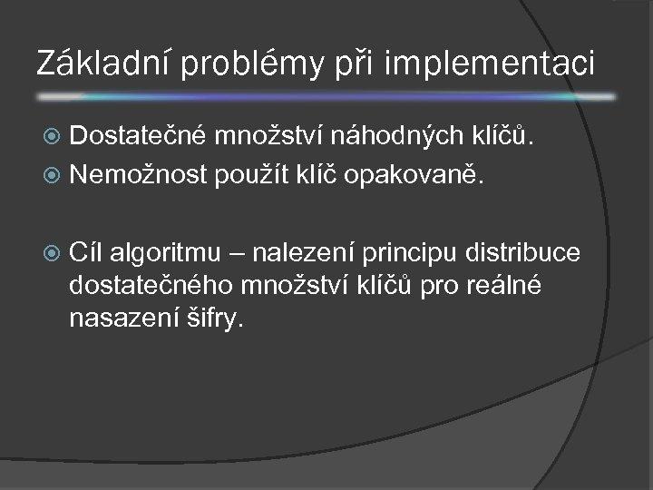 Základní problémy při implementaci Dostatečné množství náhodných klíčů. Nemožnost použít klíč opakovaně. Cíl algoritmu