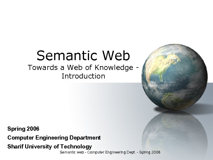 Semantic Web Towards a Web of Knowledge Introduction Spring 2006 Computer Engineering Department Sharif