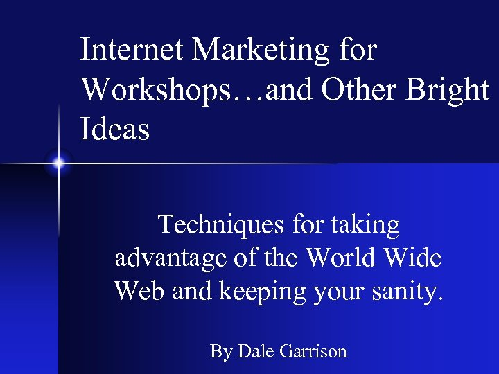 Internet Marketing for Workshops…and Other Bright Ideas Techniques for taking advantage of the World
