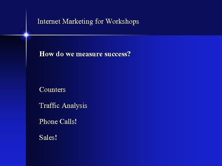 Internet Marketing for Workshops How do we measure success? Counters Traffic Analysis Phone Calls!