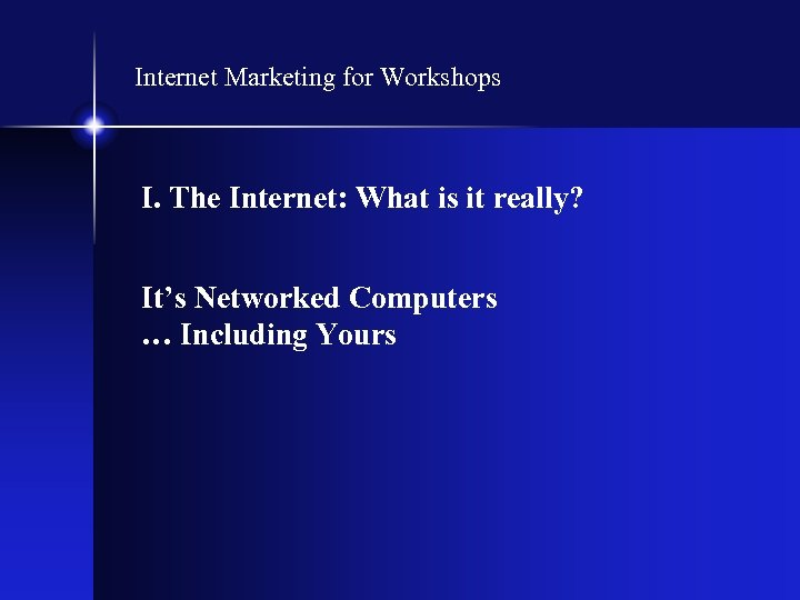 Internet Marketing for Workshops I. The Internet: What is it really? It's Networked Computers