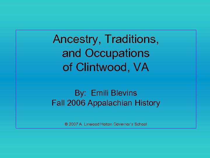 Ancestry, Traditions, and Occupations of Clintwood, VA By: Emili Blevins Fall 2006 Appalachian History