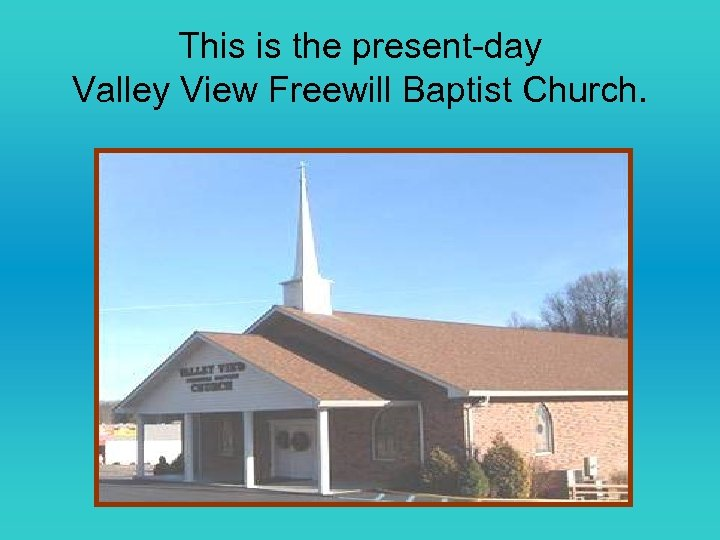 This is the present-day Valley View Freewill Baptist Church.