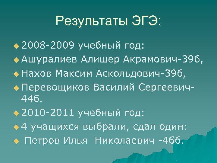 Результаты ЭГЭ: u 2008 -2009 учебный год: u Ашуралиев Алишер Акрамович-39 б, u Нахов