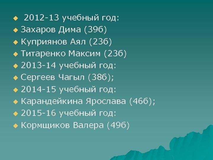 2012 -13 учебный год: u Захаров Дима (39 б) u Куприянов Аял (23 б)