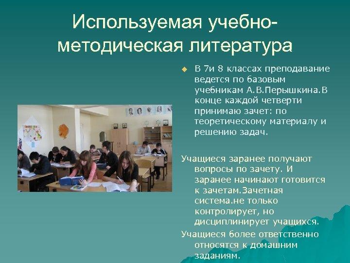 Используемая учебнометодическая литература u В 7 и 8 классах преподавание ведется по базовым учебникам