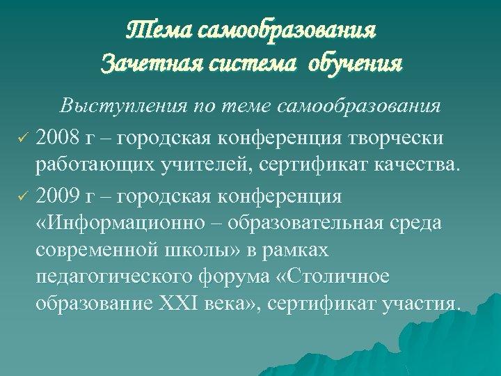 Тема самообразования Зачетная система обучения Выступления по теме самообразования ü 2008 г – городская