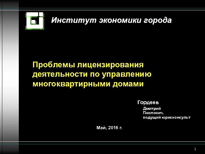 Институт экономики города Проблемы лицензирования деятельности по управлению многоквартирными домами Гордеев Дмитрий Павлович, ведущий