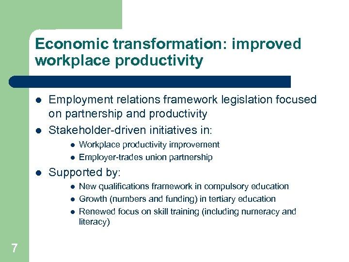 Economic transformation: improved workplace productivity l l Employment relations framework legislation focused on partnership