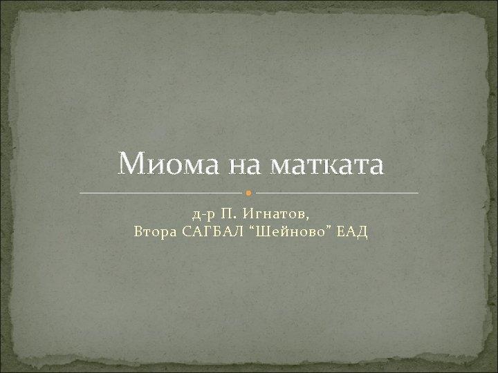 """Миома на матката д-р П. Игнатов, Втора САГБАЛ """"Шейново"""" ЕАД"""