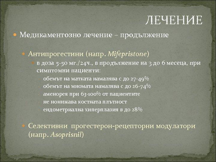 ЛЕЧЕНИЕ Медикаментозно лечение – продължение Антипрогестини (напр. Mifepristone) в доза 5 -50 мг. /24