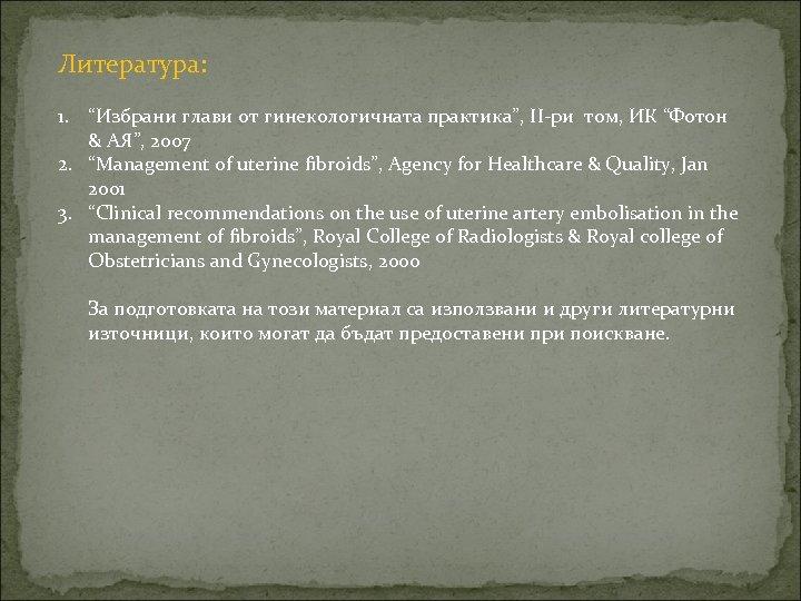 """Литература: 1. """"Избрани глави от гинекологичната практика"""", II-ри том, ИК """"Фотон & АЯ"""", 2007"""