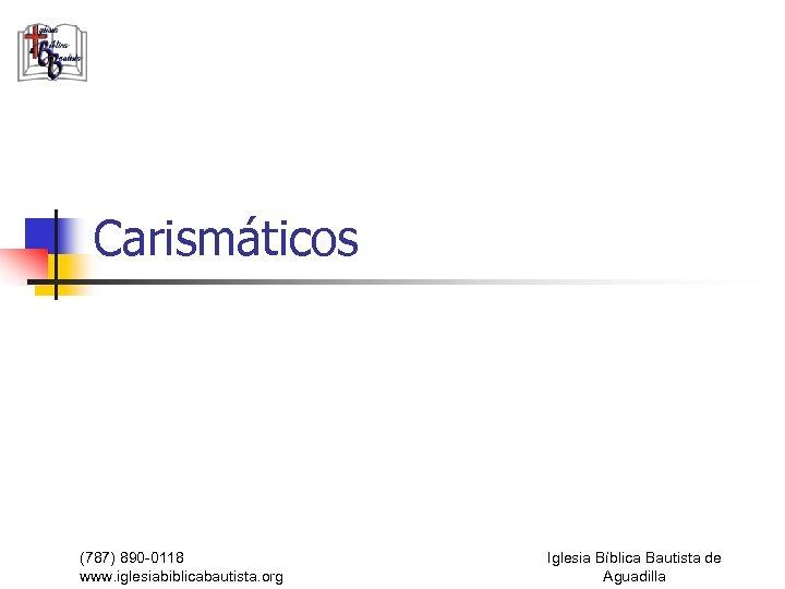 Carismáticos (787) 890 -0118 www. iglesiabiblicabautista. org Iglesia Bíblica Bautista de Aguadilla