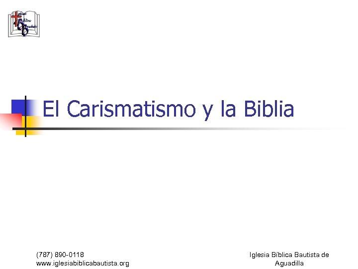 El Carismatismo y la Biblia (787) 890 -0118 www. iglesiabiblicabautista. org Iglesia Bíblica Bautista