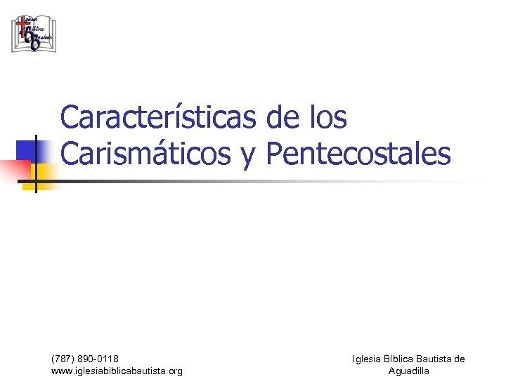 Características de los Carismáticos y Pentecostales (787) 890 -0118 www. iglesiabiblicabautista. org Iglesia Bíblica