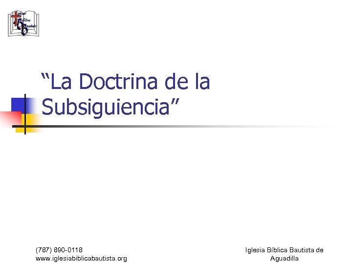 """La Doctrina de la Subsiguiencia"" (787) 890 -0118 www. iglesiabiblicabautista. org Iglesia Bíblica Bautista"