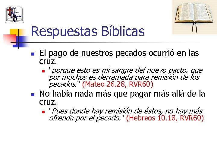 Respuestas Bíblicas n El pago de nuestros pecados ocurrió en las cruz. n n