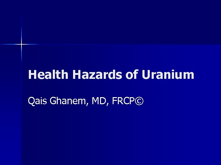 Health Hazards of Uranium Qais Ghanem, MD, FRCP©