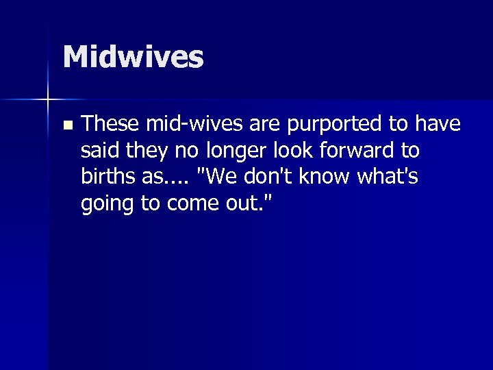 Midwives n These mid-wives are purported to have said they no longer look forward