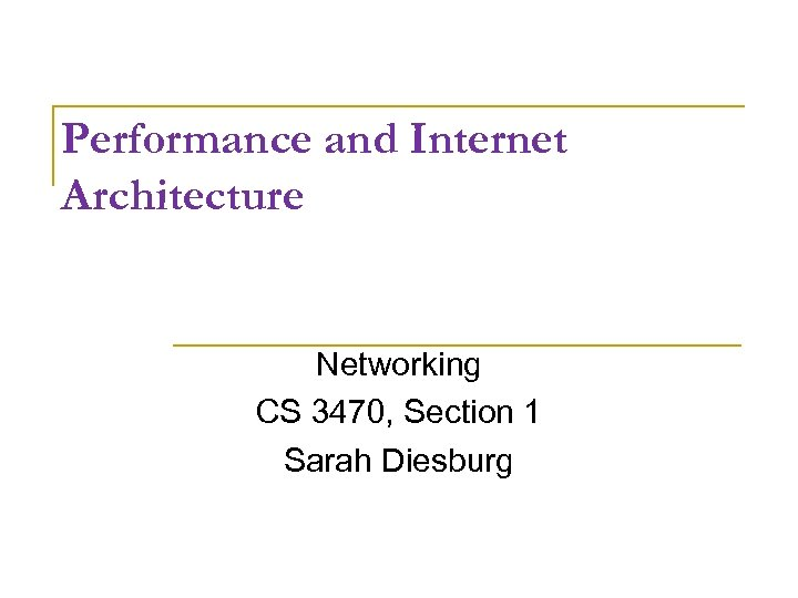 Performance and Internet Architecture Networking CS 3470, Section 1 Sarah Diesburg