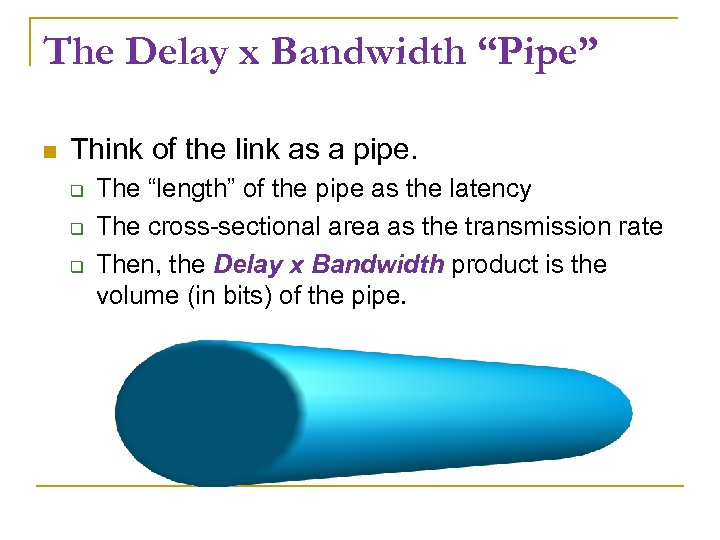 "The Delay x Bandwidth ""Pipe"" Think of the link as a pipe. The ""length"""