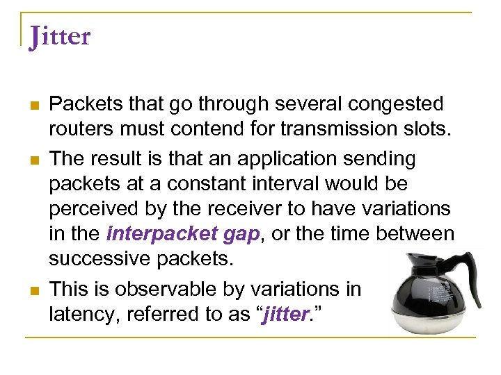 Jitter Packets that go through several congested routers must contend for transmission slots. The