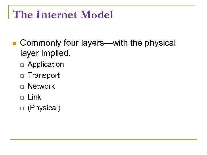 The Internet Model Commonly four layers—with the physical layer implied. Application Transport Network Link