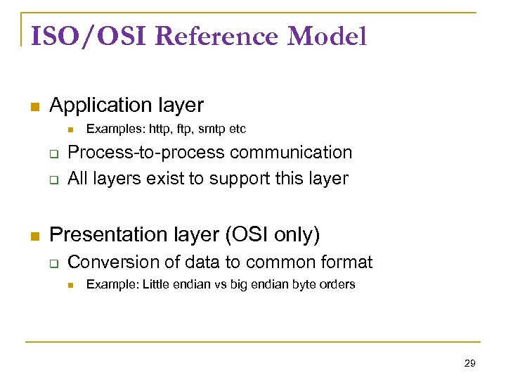 ISO/OSI Reference Model Application layer Examples: http, ftp, smtp etc Process-to-process communication All layers