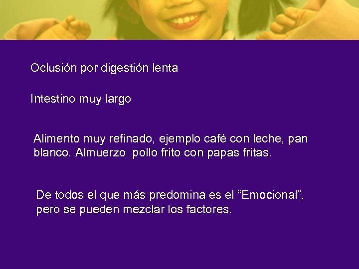 Oclusión por digestión lenta Intestino muy largo Alimento muy refinado, ejemplo café con leche,