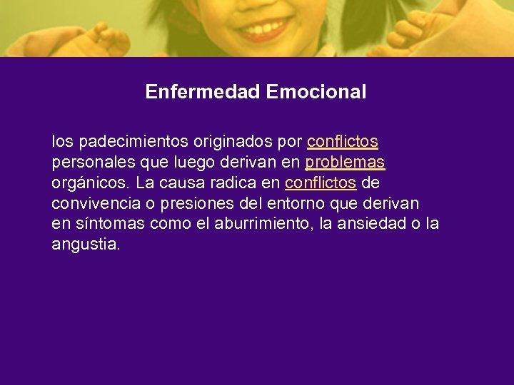Enfermedad Emocional los padecimientos originados por conflictos personales que luego derivan en problemas orgánicos.