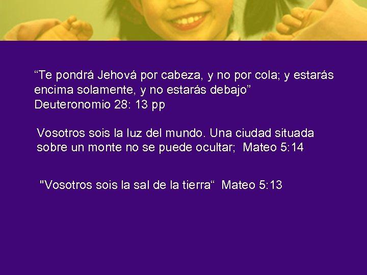 """""""Te pondrá Jehová por cabeza, y no por cola; y estarás encima solamente, y"""