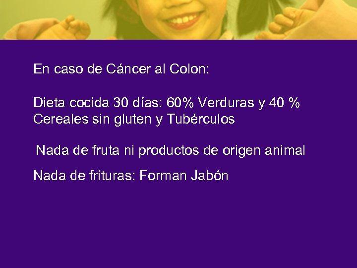 En caso de Cáncer al Colon: Dieta cocida 30 días: 60% Verduras y 40