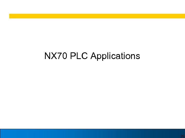 NX 70 PLC Applications 29
