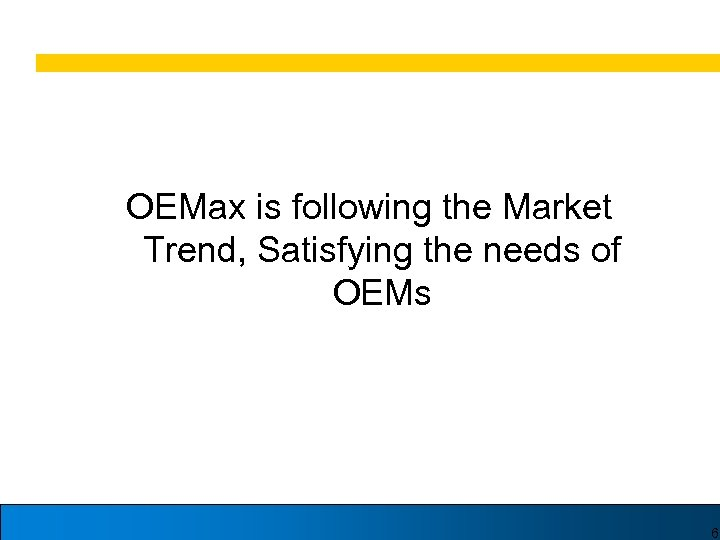 OEMax is following the Market Trend, Satisfying the needs of OEMs 6