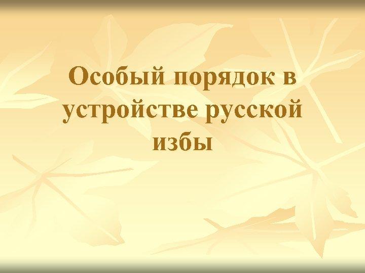 Особый порядок в устройстве русской избы