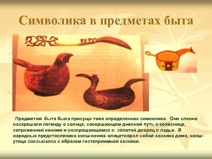 Символика в предметах быта Предметам быта была присуща тоже определенная символика. Они словно воскрешали