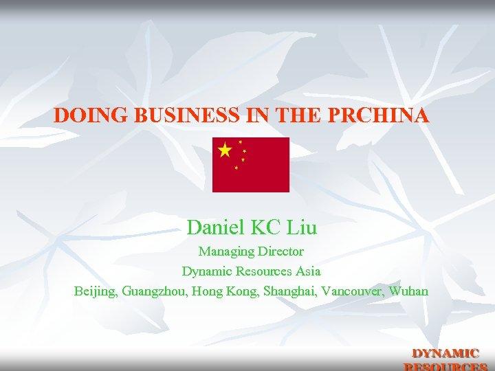 DOING BUSINESS IN THE PRCHINA Daniel KC Liu Managing Director Dynamic Resources Asia Beijing,