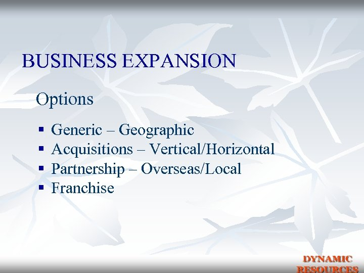 BUSINESS EXPANSION Options § § Generic – Geographic Acquisitions – Vertical/Horizontal Partnership – Overseas/Local