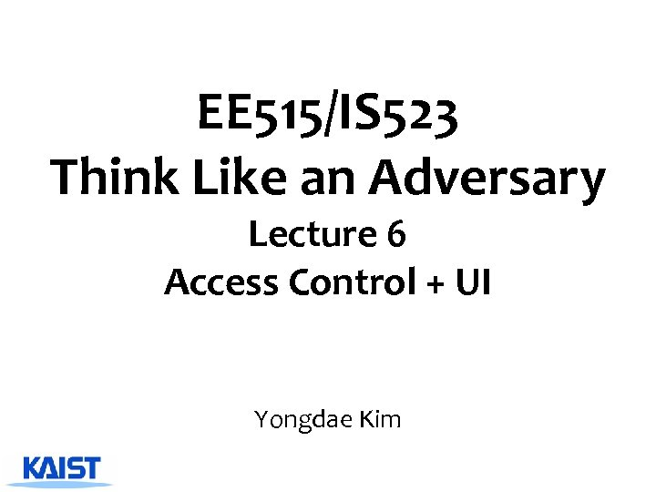 EE 515/IS 523 Think Like an Adversary Lecture 6 Access Control + UI Yongdae