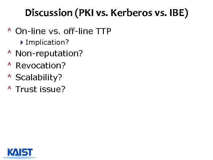 Discussion (PKI vs. Kerberos vs. IBE) ^ On-line vs. off-line TTP 4 Implication? ^