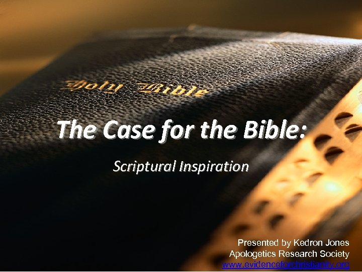 The Case for the Bible: Scriptural Inspiration Presented by Kedron Jones Apologetics Research Society